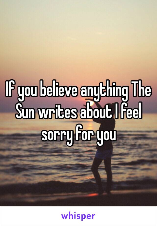 If you believe anything The Sun writes about I feel sorry for you