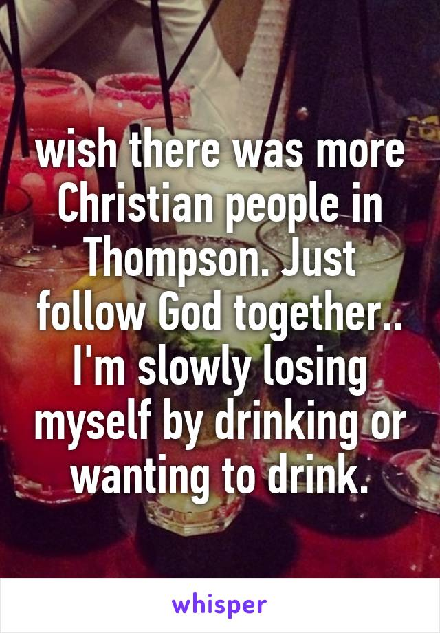 wish there was more Christian people in Thompson. Just follow God together.. I'm slowly losing myself by drinking or wanting to drink.