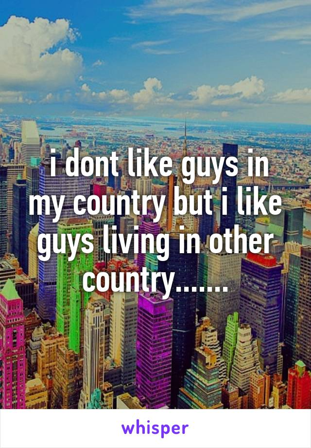 i dont like guys in my country but i like guys living in other country.......