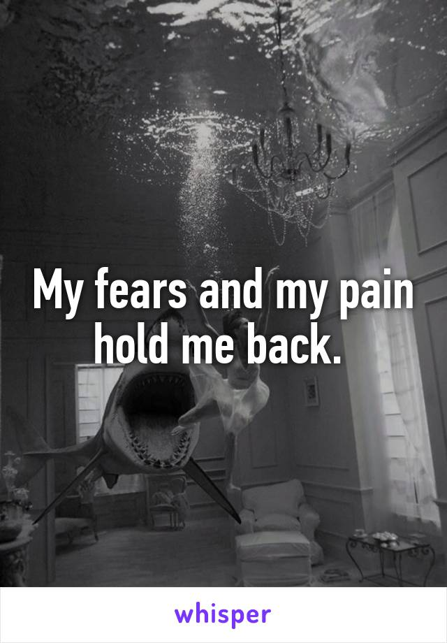 My fears and my pain hold me back.