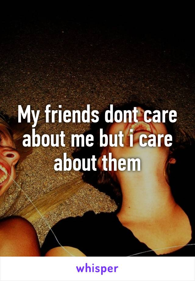 My friends dont care about me but i care about them