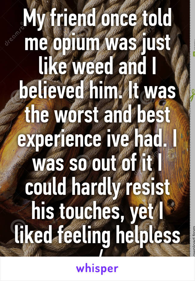 My friend once told me opium was just like weed and I believed him. It was the worst and best experience ive had. I was so out of it I could hardly resist his touches, yet I liked feeling helpless :/