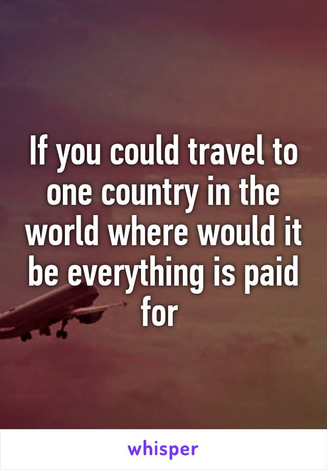 If you could travel to one country in the world where would it be everything is paid for