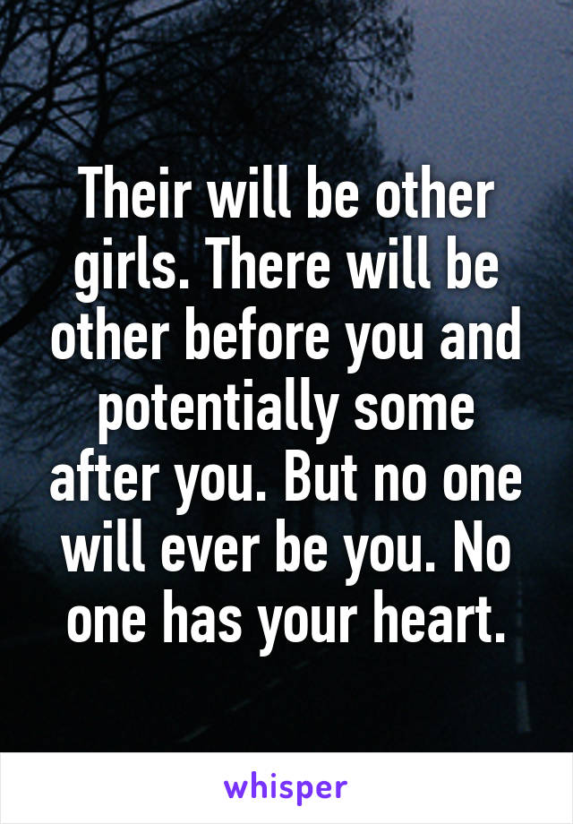 Their will be other girls. There will be other before you and potentially some after you. But no one will ever be you. No one has your heart.