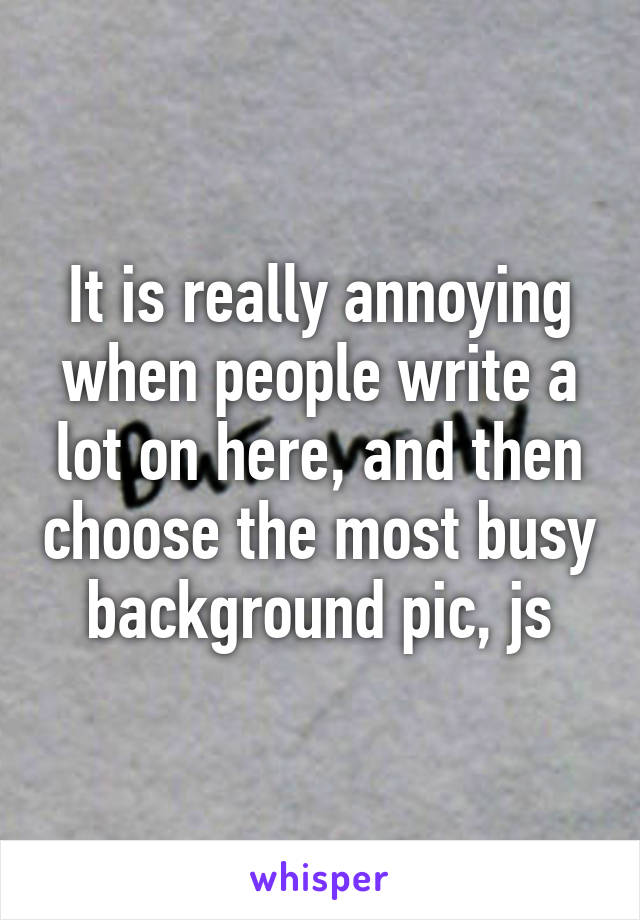 It is really annoying when people write a lot on here, and then choose the most busy background pic, js