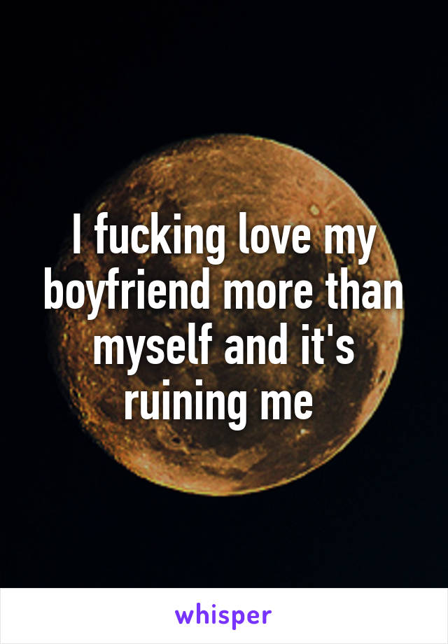 I fucking love my boyfriend more than myself and it's ruining me