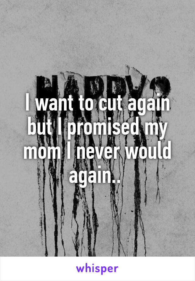 I want to cut again but I promised my mom I never would again..