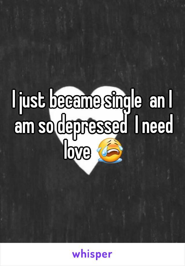 I just became single  an I am so depressed  I need love 😭