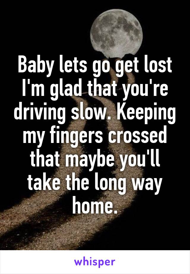 Baby lets go get lost I'm glad that you're driving slow. Keeping my fingers crossed that maybe you'll take the long way home.