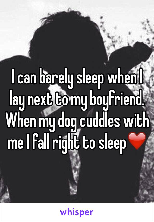 I can barely sleep when I lay next to my boyfriend. When my dog cuddles with me I fall right to sleep❤️