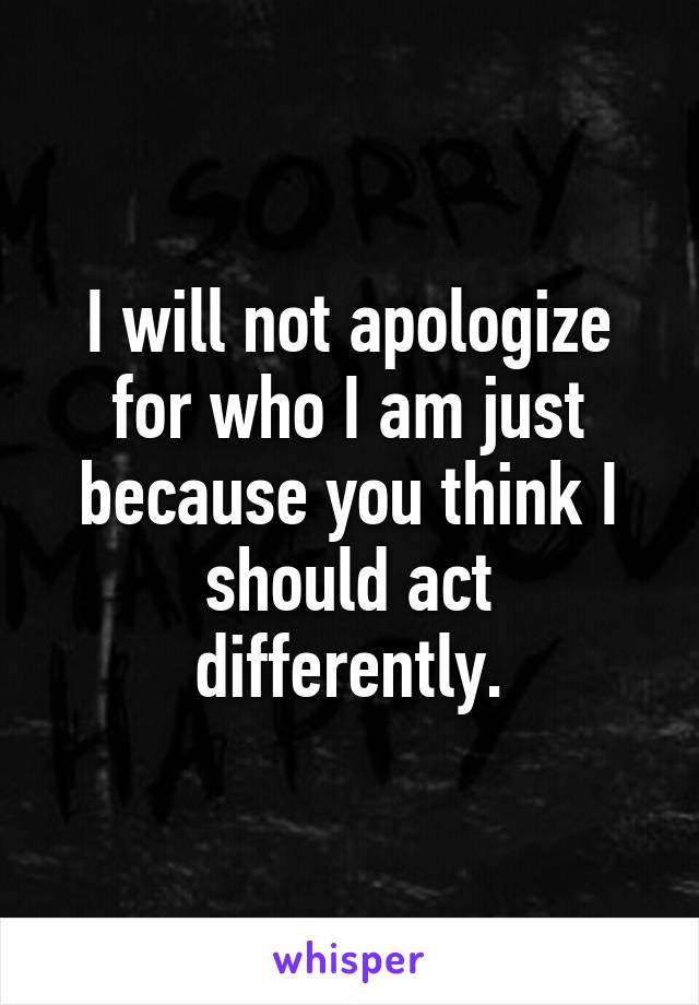 I will not apologize for who I am just because you think I should act differently.