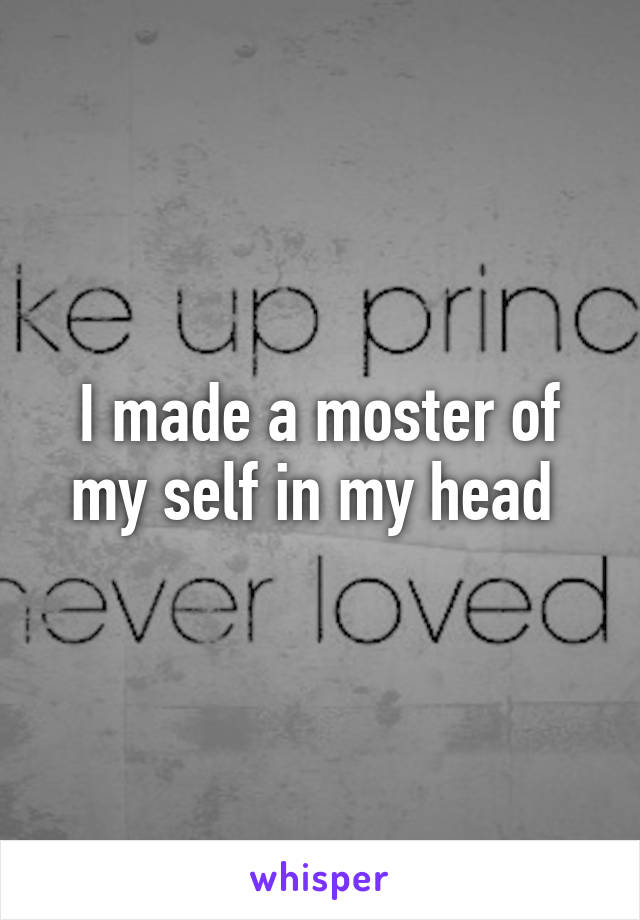 I made a moster of my self in my head