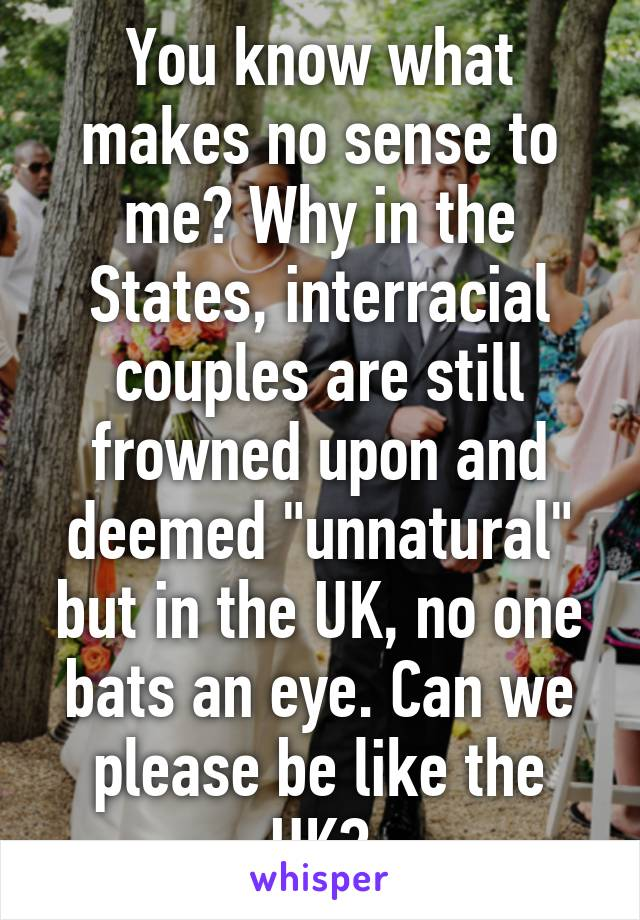 """You know what makes no sense to me? Why in the States, interracial couples are still frowned upon and deemed """"unnatural"""" but in the UK, no one bats an eye. Can we please be like the UK?"""