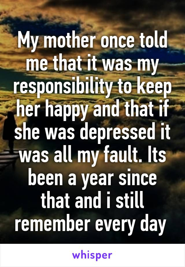 My mother once told me that it was my responsibility to keep her happy and that if she was depressed it was all my fault. Its been a year since that and i still remember every day