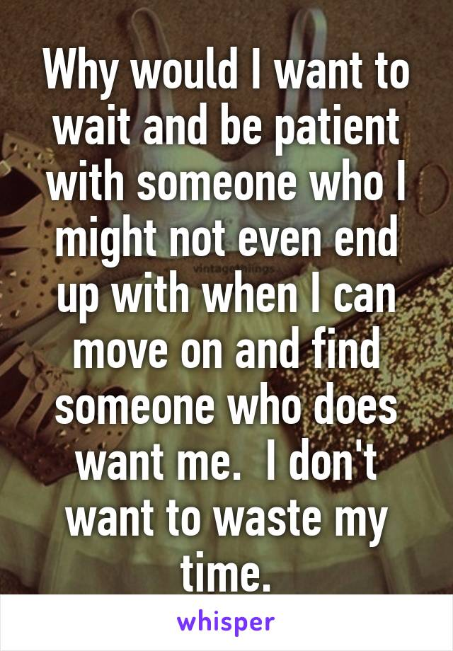 Why would I want to wait and be patient with someone who I might not even end up with when I can move on and find someone who does want me.  I don't want to waste my time.