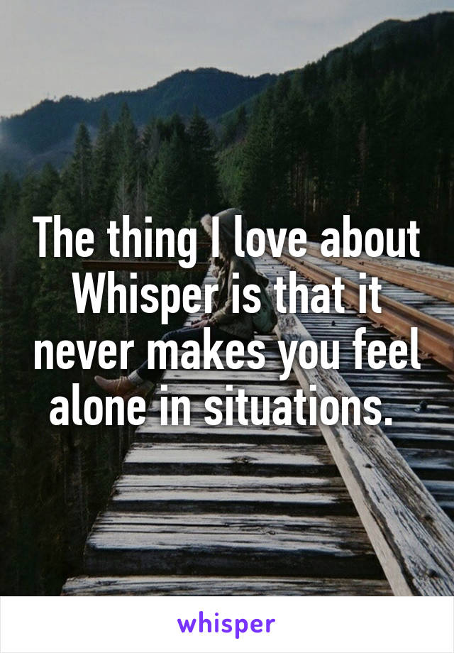 The thing I love about Whisper is that it never makes you feel alone in situations.