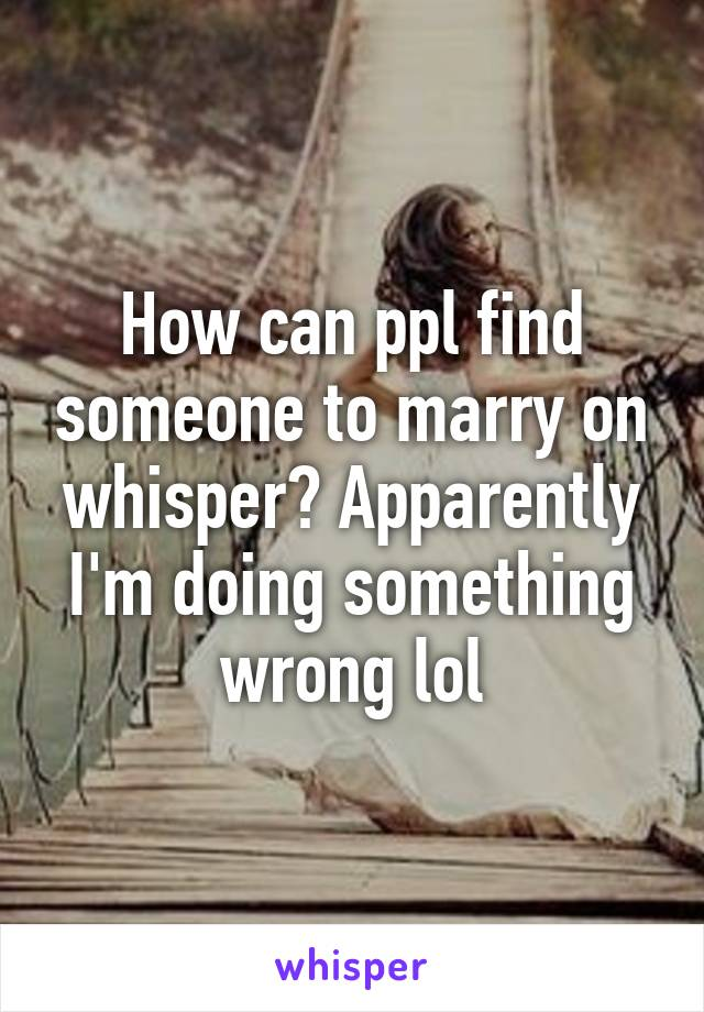 How can ppl find someone to marry on whisper? Apparently I'm doing something wrong lol