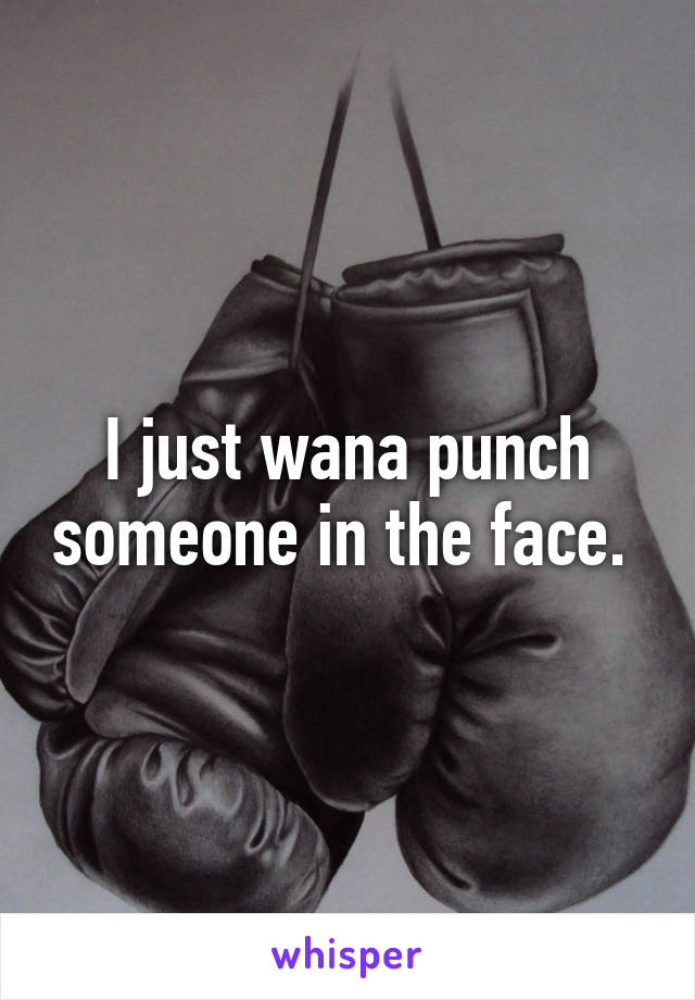 I just wana punch someone in the face.