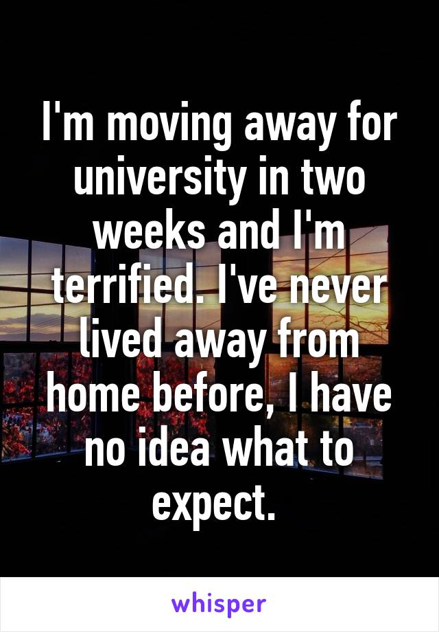 I'm moving away for university in two weeks and I'm terrified. I've never lived away from home before, I have no idea what to expect.
