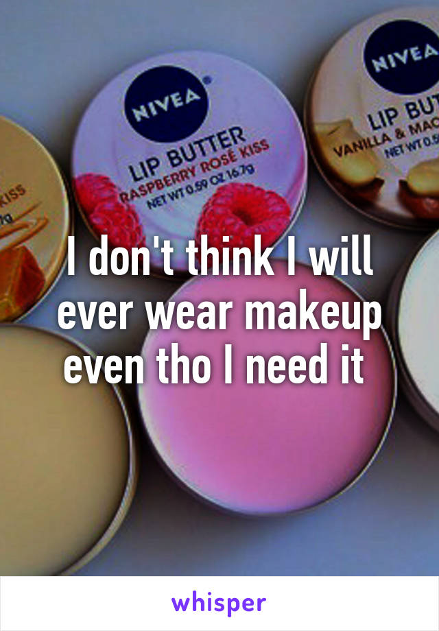 I don't think I will ever wear makeup even tho I need it