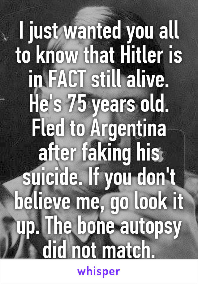I just wanted you all to know that Hitler is in FACT still alive. He's 75 years old. Fled to Argentina after faking his suicide. If you don't believe me, go look it up. The bone autopsy did not match.
