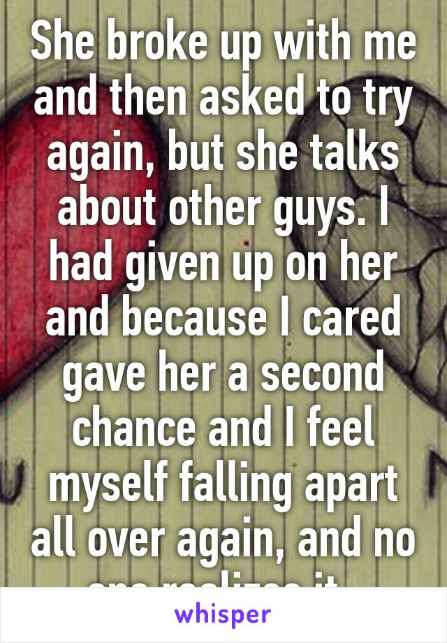 She broke up with me and then asked to try again, but she talks about other guys. I had given up on her and because I cared gave her a second chance and I feel myself falling apart all over again, and no one realizes it.