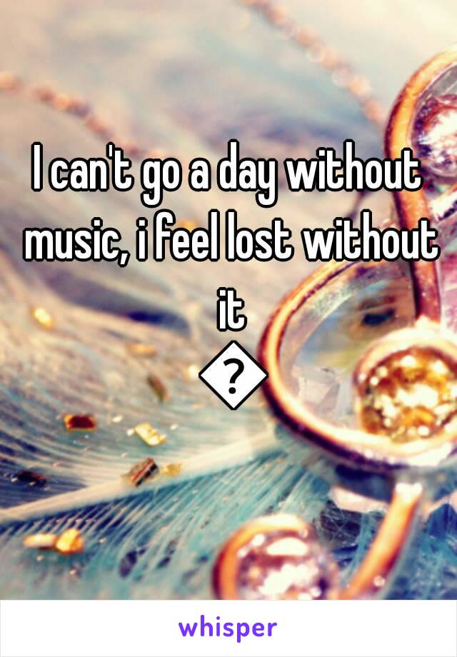 I can't go a day without music, i feel lost without it 🎵