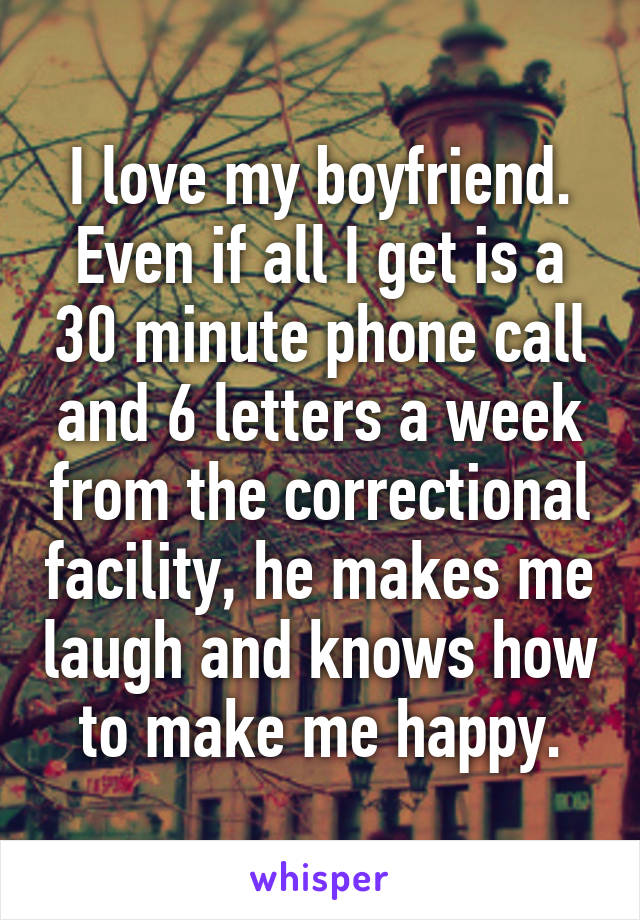 I love my boyfriend. Even if all I get is a 30 minute phone call and 6 letters a week from the correctional facility, he makes me laugh and knows how to make me happy.