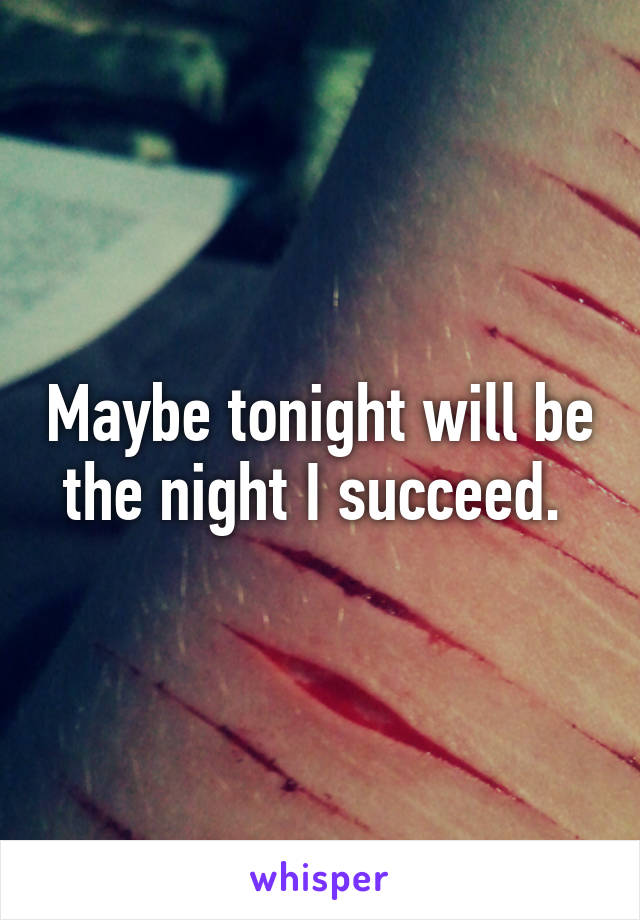 Maybe tonight will be the night I succeed.