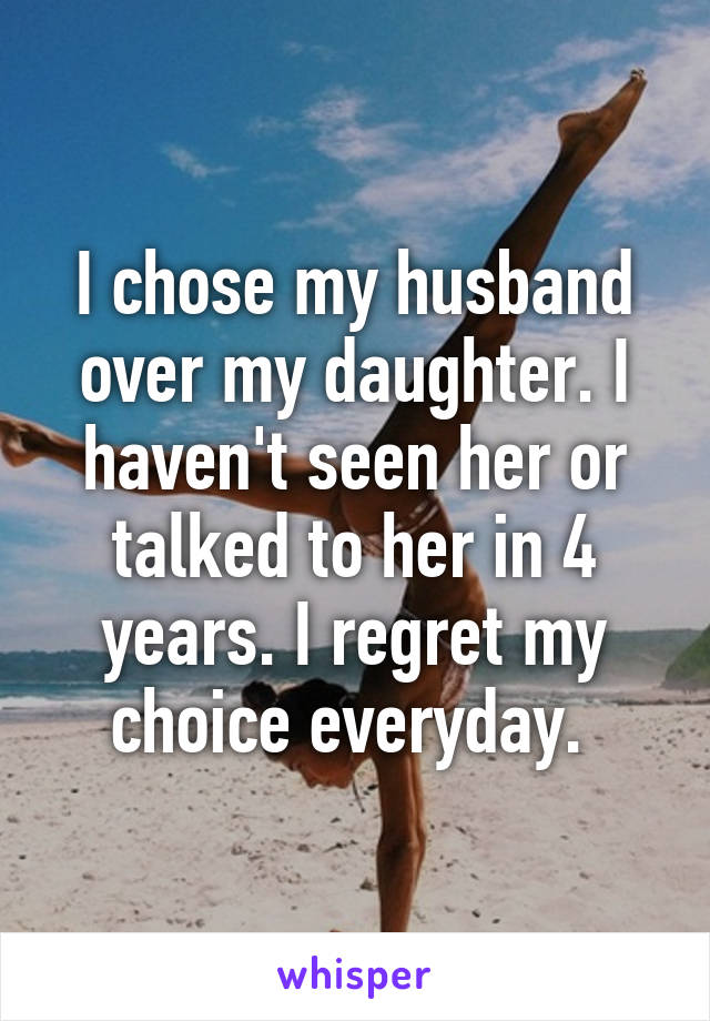 I chose my husband over my daughter. I haven't seen her or talked to her in 4 years. I regret my choice everyday.