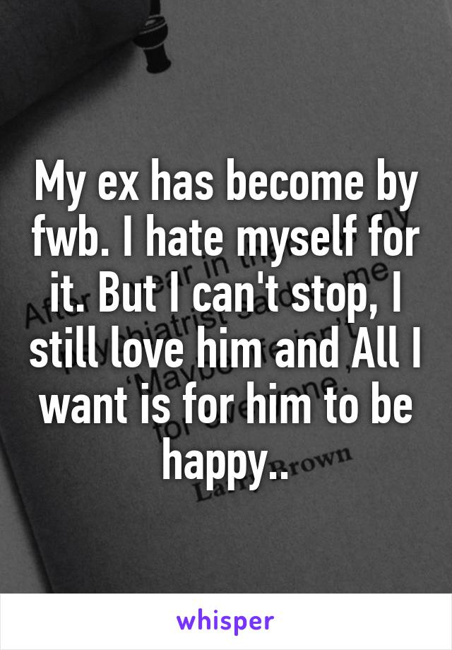 My ex has become by fwb. I hate myself for it. But I can't stop, I still love him and All I want is for him to be happy..