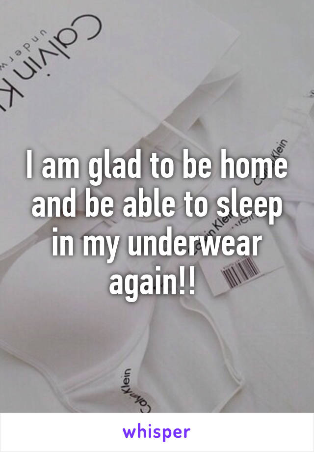 I am glad to be home and be able to sleep in my underwear again!!