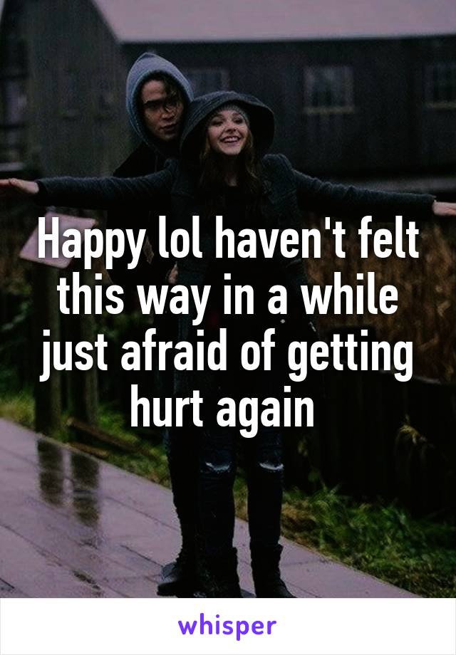 Happy lol haven't felt this way in a while just afraid of getting hurt again