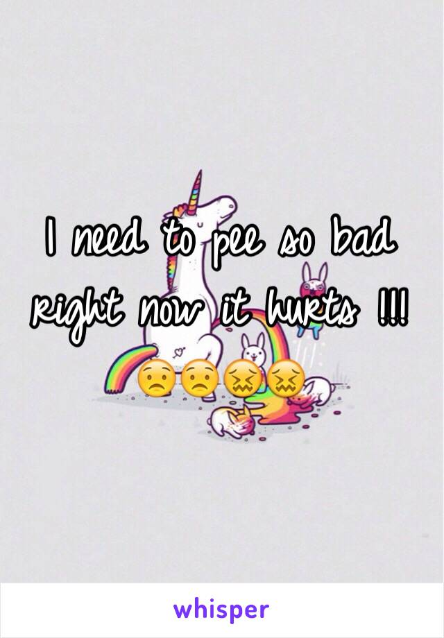 I need to pee so bad right now it hurts !!! 😟😟😖😖