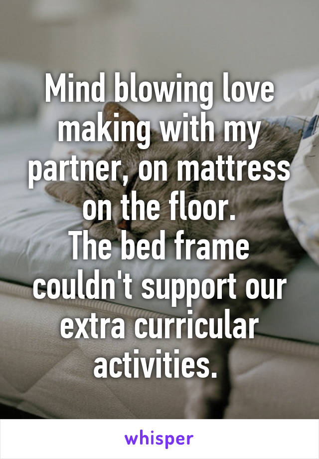 Mind blowing love making with my partner, on mattress on the floor. The bed frame couldn't support our extra curricular activities.