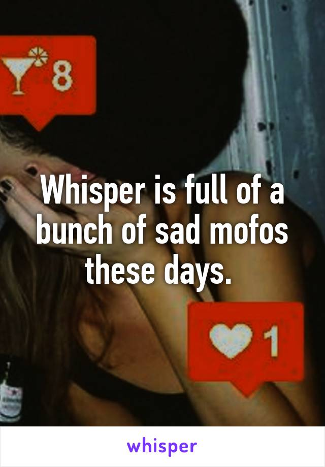 Whisper is full of a bunch of sad mofos these days.