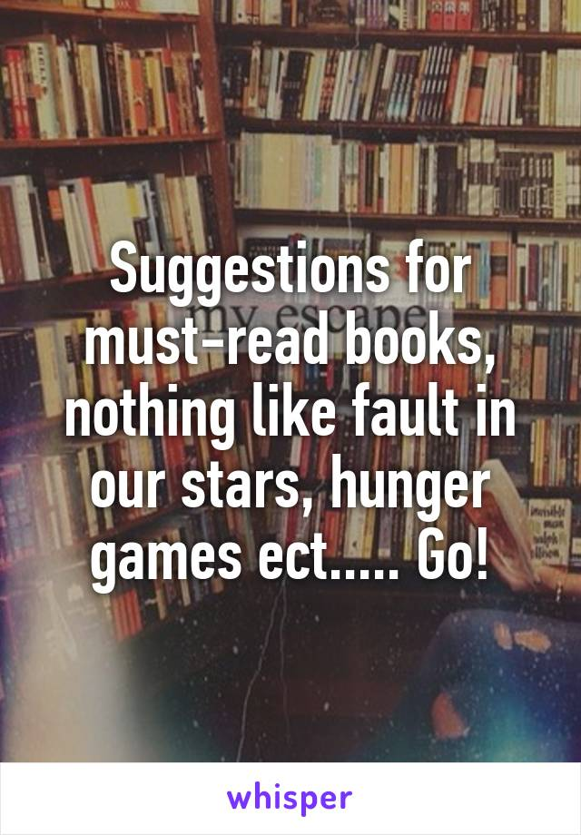 Suggestions for must-read books, nothing like fault in our stars, hunger games ect..... Go!