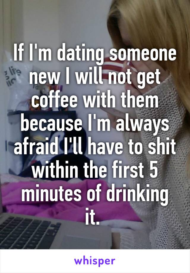 If I'm dating someone new I will not get coffee with them because I'm always afraid I'll have to shit within the first 5 minutes of drinking it.