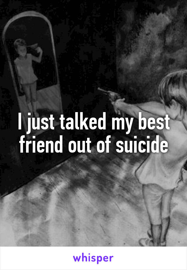 I just talked my best friend out of suicide