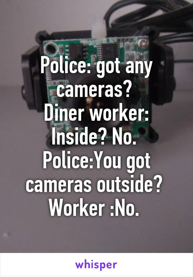 Police: got any cameras?  Diner worker: Inside? No.  Police:You got cameras outside?  Worker :No.