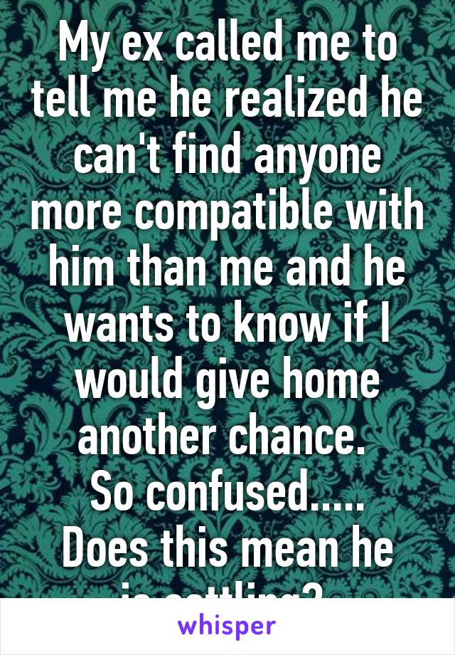My ex called me to tell me he realized he can't find anyone more compatible with him than me and he wants to know if I would give home another chance.  So confused..... Does this mean he is settling?