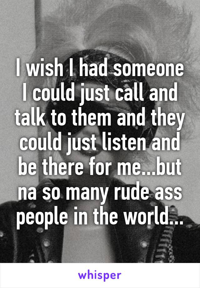 I wish I had someone I could just call and talk to them and they could just listen and be there for me...but na so many rude ass people in the world...