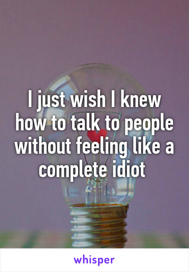 I just wish I knew how to talk to people without feeling like a complete idiot