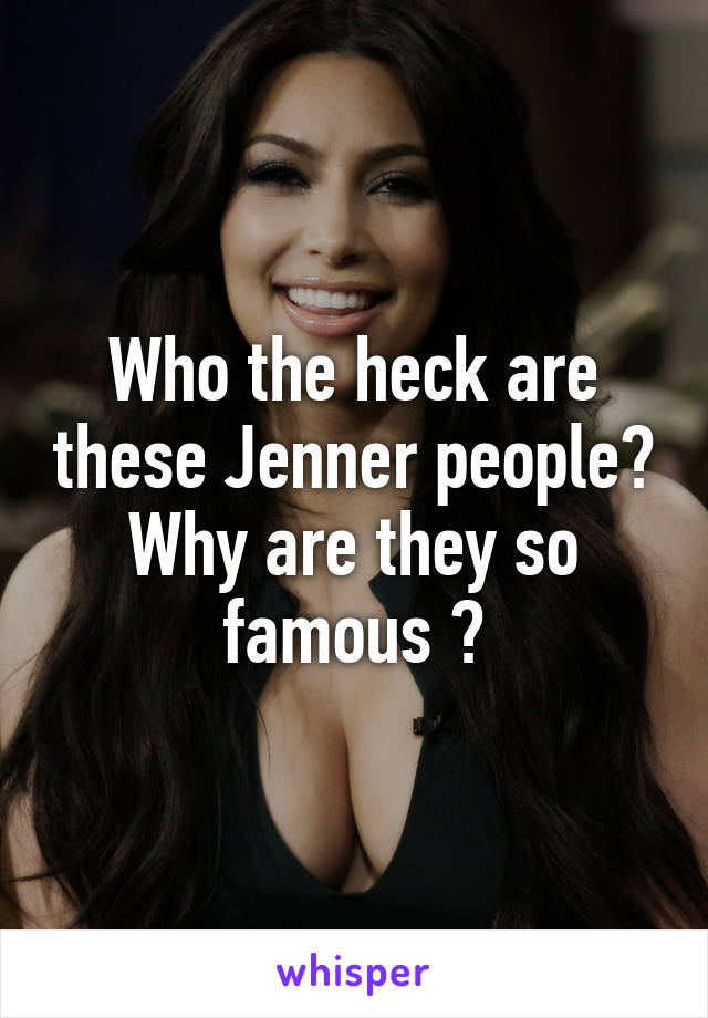 Who the heck are these Jenner people? Why are they so famous ?