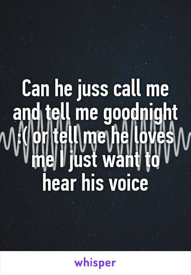 Can he juss call me and tell me goodnight :( or tell me he loves me I just want to hear his voice