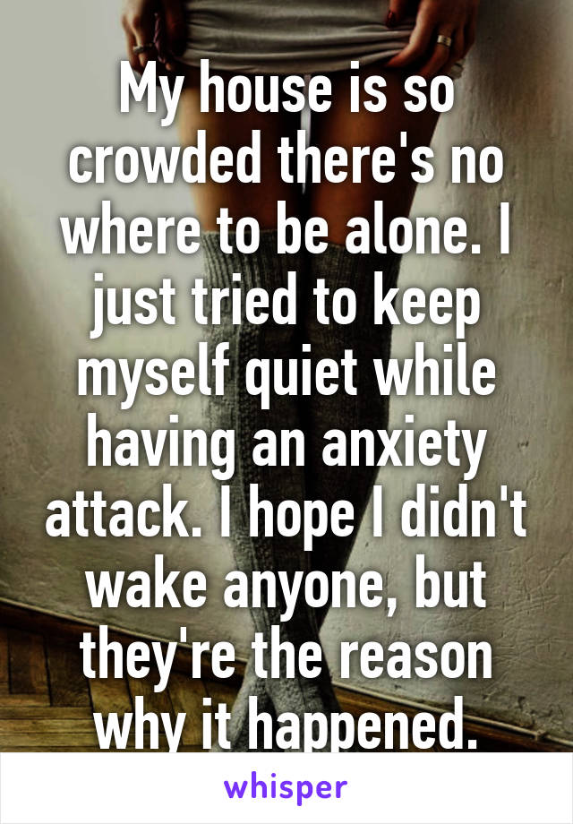 My house is so crowded there's no where to be alone. I just tried to keep myself quiet while having an anxiety attack. I hope I didn't wake anyone, but they're the reason why it happened.