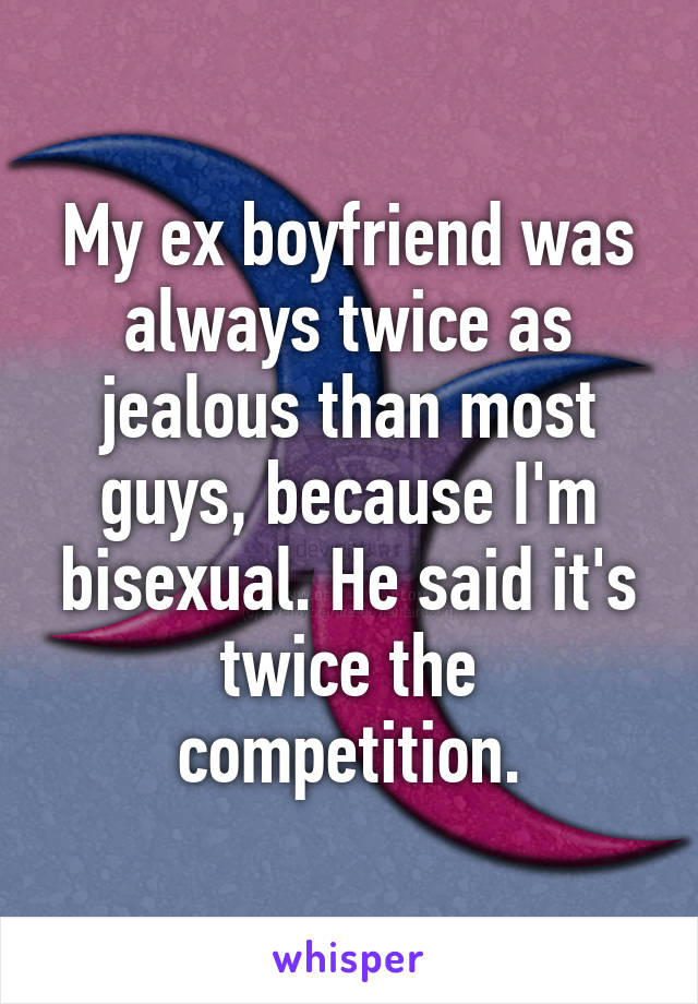 My ex boyfriend was always twice as jealous than most guys, because I'm bisexual. He said it's twice the competition.