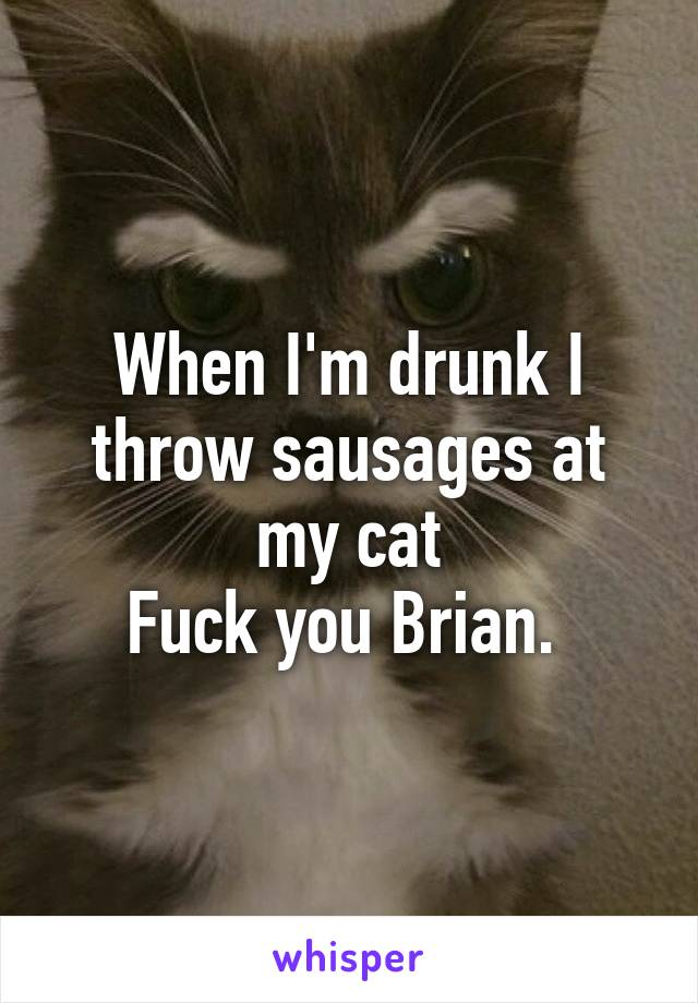 When I'm drunk I throw sausages at my cat Fuck you Brian.