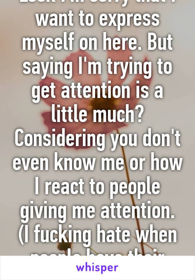 Look I'm sorry that I want to express myself on here. But saying I'm trying to get attention is a little much? Considering you don't even know me or how I react to people giving me attention. (I fucking hate when people have their focus on me)