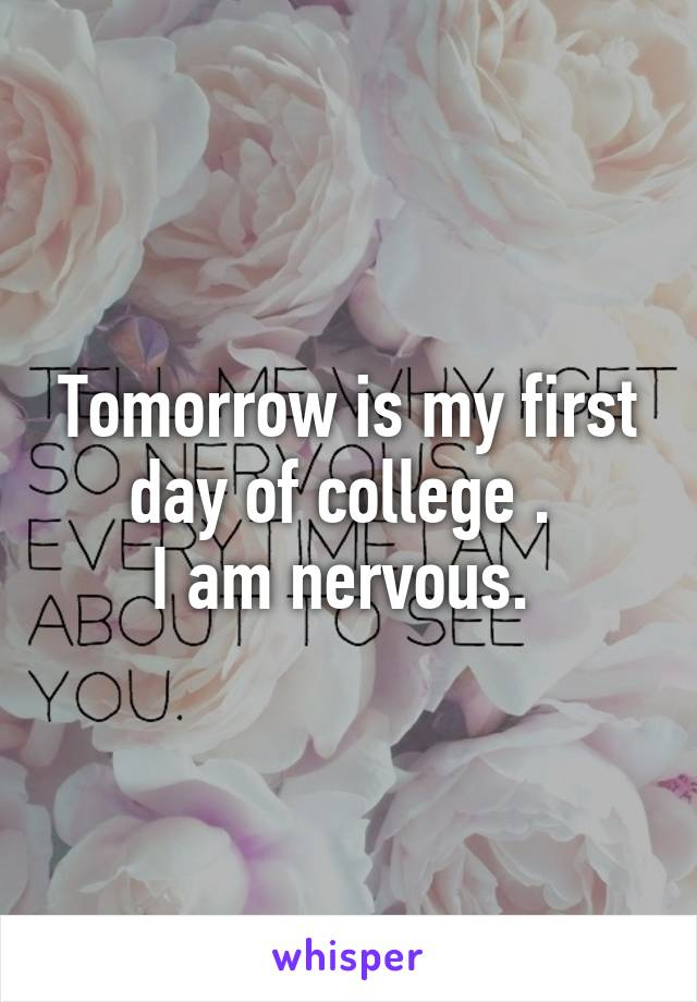 Tomorrow is my first day of college .  I am nervous.